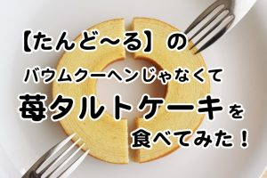【たんど~る】のバウムクーヘンじゃなくて苺タルトケーキを食べてみた!